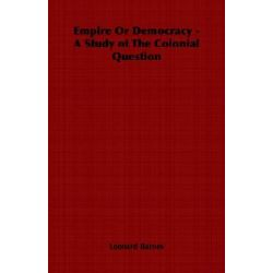 Empire or Democracy - A Study of the Colonial Question by Leonard Barnes, 9781406798135.