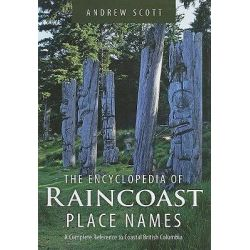 Encyclopedia of Raincoast Place Names, A Complete Reference to Coastal British Columbia by Andrew Scott, 9781550174847.