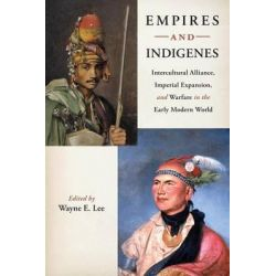 Empires and Indigenes, Intercultural Alliance, Imperial Expansion, and Warfare in the Early Modern World by Wayne Lee, 9780814753118.