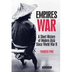 Empires at War, A Short History of Modern Asia Since World War II by Francis Pike, 9781848858657.