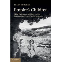 Empire's Children, Child Emigration, Welfare, and the Decline of the British World, 1869-1967 by Ellen Boucher, 9781107041387.