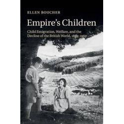 Empire's Children, Child Emigration, Welfare, and the Decline of the British World, 1869-1967 by Ellen Boucher, 9781316620304.