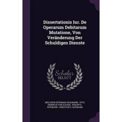 Dissertationis Iur. de Operarum Debitarum Mutatione, Von Veranderung Der Schuldigen Dienste by Melchior Dethmar Grolmann, 9781342942227.