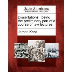 Dissertations, Being the Preliminary Part of a Course of Law Lectures. by James Kent, 9781275688407.