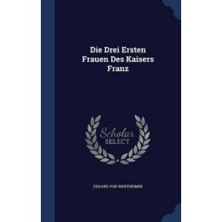 Die Drei Ersten Frauen Des Kaisers Franz by Eduard Von Wertheimer, 9781298933416. Po angielsku