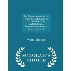 Die Dynamomaschind, Zum Selbststudium Fur Mechaniker, Installateure, Machinenschlosser, Monterure Et - Scholar's Choice Edition by Wilh Biscan, 9781298282316. Po angielsku