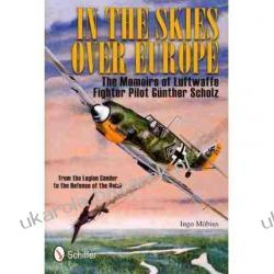 In the Skies Over Europe: The Memoirs of Luftwaffe Figher Pilot Gunther Scholz Ingo Mobius Marynarka Wojenna