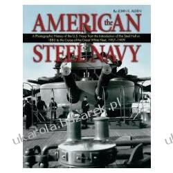 The American Steel Navy A Photographic History of the U.S. Navy from the Introduction of the Steel Hull in 1883 to the Cruise of the Great White Fleet Alden John D Pozostałe