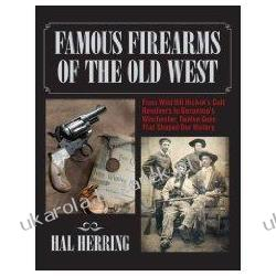 Famous Firearms of the Old West: From Wild Bill Hickok's Colt Revolvers to Geronimo's Winchester Twelve Guns That Shaped Our History Pozostałe