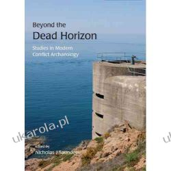 Beyond the Dead Horizon: Studies in Modern Conflict Archaeology Nicholas J. Saunders Pozostałe