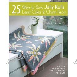 25 Ways to Sew Jelly Rolls, Layer Cakes and Charm Packs: Modern quilt projects from contemporary pre-cuts Adresowniki, pamiętniki