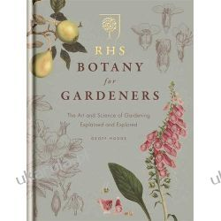 RHS Botany for Gardeners: The Art and Science of Gardening Explained & Explored Projektowanie i planowanie ogrodu