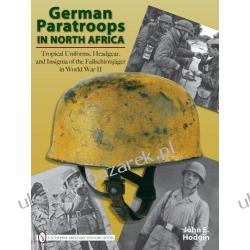 GERMAN PARATROOPS IN NORTH AFRICA Tropical Uniforms, Headgear, and Insignia of the Fallschirmjager in World War II John E. Hodgin Biografie, wspomnienia