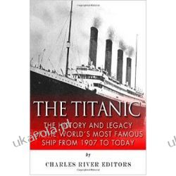 The Titanic: The History and Legacy of the World's Most Famous Ship from 1907 to Today Pozostałe