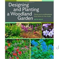 Designing and Planting a Woodland Garden: Plants and Combinations That Thrive in the Shade Projektowanie i planowanie ogrodu