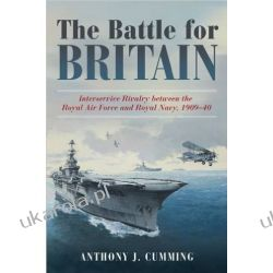 The Battle for Britain: Interservice Rivalry between the Royal Air Force and the Royal Navy, 1909-1940 Pozostałe