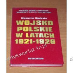 Wojsko polskie w latach 1921-1926 Organizacja, wyposażenie, wyszkolenie Mieczysław Cieplewicz Historia Polski