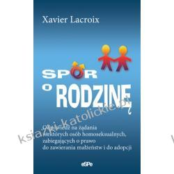 SPÓR O RODZINĘ. Odpowiedź na żądania niektórych osób homoseksualnych, zabiegających o prawo do zawierania małżeństw i do adopcji dzieci - Xavier Lacroix