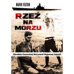 Rzeź na morzu. Zbrodnie Cesarskiej Marynarki Wojennej Japonii, Mark Felton