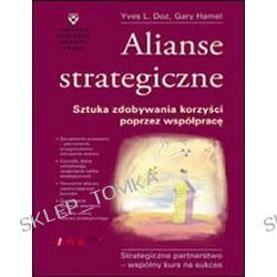 Alianse strategiczne. Sztuka zdobywania korzyści poprzez współpracę