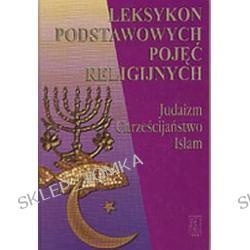 Leksykon podstawowych pojęć religijnych. Judaizm, chrześcijaństwo, islam