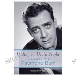 Hiding in Plain Sight: The Secret Life of Raymond Burr (Hardcover)