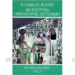 An Egyptian Hieroglyphic Dictionary: With an Index of English Words, King List, an Geographical List with Indexes, List of Hieroglyphic Characters,, Vol. 2