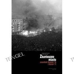 Zbuntowane miasto. Szczeciński Grudzień 70 i Styczeń 71