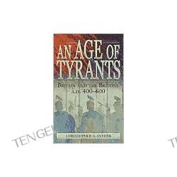 An Age of Tyrants: Britain and the Britons, A.D. 400-600
