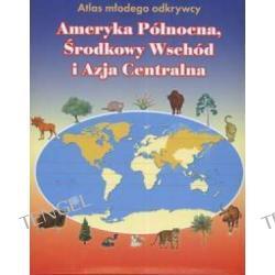 Atlas młodego odkrywcy Ameryka Północna Środkowy Wschód i Azja Centralna