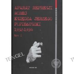 Aparat represji wobec księdza Jerzego Popiełuszki 1982-1984 t.1