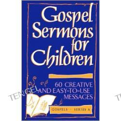 Gospel Sermons for Children: 60 Creative and Easy-to-Use Messages on Gospel Texts