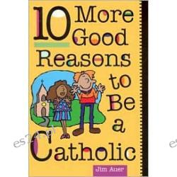 10 More Good Reasons to Be Catholic: A Teenager's Guide