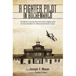 A Fighter Pilot in Buchenwald Joe Moser's Journey from Farm Boy to Fighter Pilot to Near Starvation in a Nazi Concentration Camp