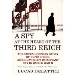 A Spy at the Heart of the Third Reich The Extraordinary Story of Fritz Kolbe, America's Most Important Spy in World War II