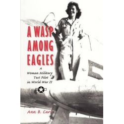 A Wasp among Eagles A Woman Military Test Pilot in World War II