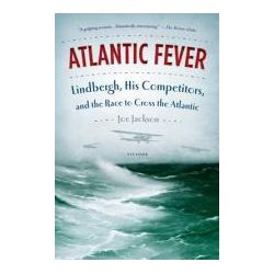 Atlantic Fever Lindbergh, His Competitors, and the Race to Cross the Atlantic