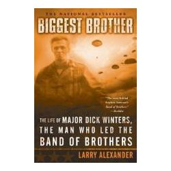 Biggest Brother The Life of Major Dick Winters, the Man Who Led the Band of Brothers
