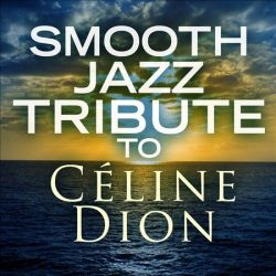 SMOOTH JAZZ TRIBUTE TO CELINE DION - NEW CD