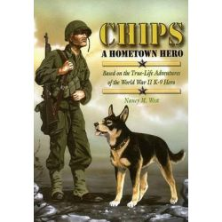 Chips a Hometown Hero Based on the True-Life Adventures of the World War II K-9 Hero