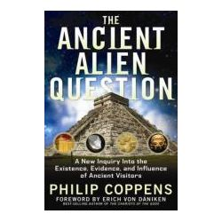 Ancient Alien Question A New Inquiry Into the Existence, Evidence, and Influence of Ancient Visitors