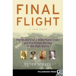 Final Flight The Mystery of a WWII Plane Crash and the Frozen Airmen in the High Sierra