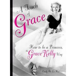 Booktopia - A Touch of Grace, Or, How to be a Princess, the Grace Kelly Way by Cindy De La Hoz, 9780762438044. Buy this book online.