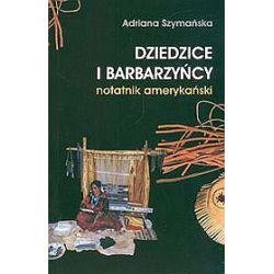 Dziedzice i barbarzyńcy - notatnik amerykański - Adriana Szymańska - Merlin.pl