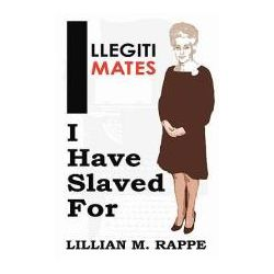 Booktopia - Illegitimates I Have Slaved for by Lillian Moira Rappe, 9781452090597. Buy this book online.