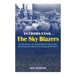 Introducing..... the Sky Blazers, The Adventures of a Special Band of Troops Who Entertained the Allied Forces During World War II by Jack Jacobsen, 9781597972857.