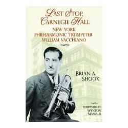 Last Stop, Carnegie Hall, New York Philharmonic Trumpeter William Vacchiano by Brian Andrew Shook, 9781574413069.