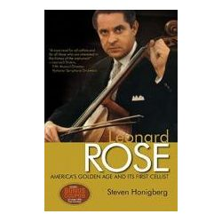 Leonard Rose, America's Golden Age and Its First Cellist by Steven Honigberg, 9780982387672