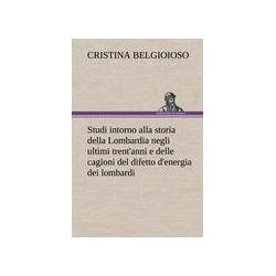 Bücher: Studi intorno alla storia della Lombardia Full title: Studi intorno alla storia della Lombardia negli ultimi trent'anni e delle cagioni del difetto d'energia dei lombardi  von Cristina