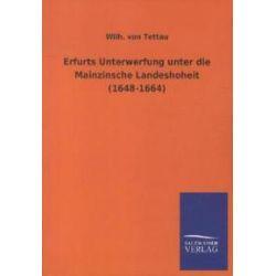 Bücher: Erfurts Unterwerfung unter die Mainzinsche Landeshoheit (1648-1664)  von Wilh. Tettau